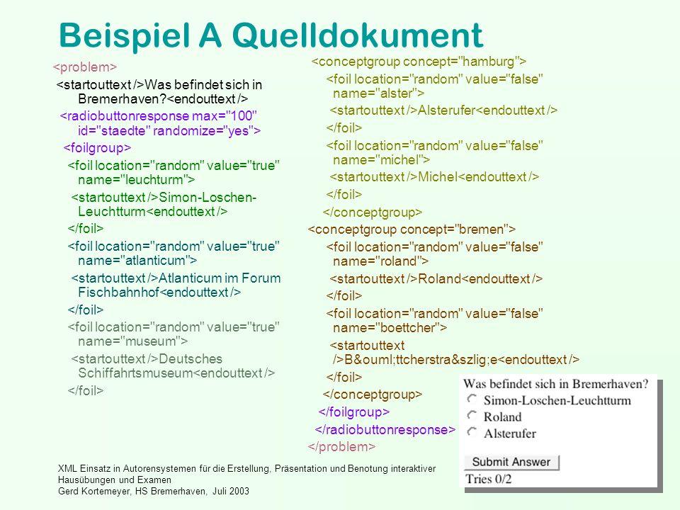 XML Einsatz in Autorensystemen für die Erstellung, Präsentation und Benotung interaktiver Hausübungen und Examen Gerd Kortemeyer, HS Bremerhaven, Juli 2003 Beispiel A Quelldokument Was befindet sich in Bremerhaven.