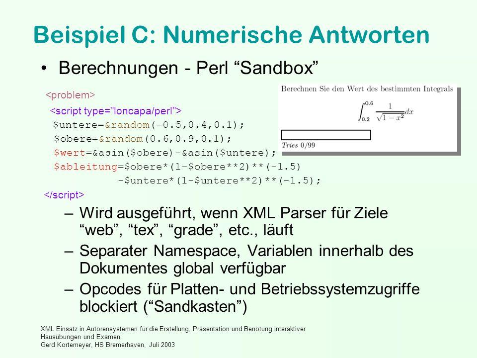 XML Einsatz in Autorensystemen für die Erstellung, Präsentation und Benotung interaktiver Hausübungen und Examen Gerd Kortemeyer, HS Bremerhaven, Juli 2003 Beispiel C: Numerische Antworten Berechnungen - Perl Sandbox $untere=&random(-0.5,0.4,0.1); $obere=&random(0.6,0.9,0.1); $wert=&asin($obere)-&asin($untere); $ableitung=$obere*(1-$obere**2)**(-1.5) -$untere*(1-$untere**2)**(-1.5); –Wird ausgeführt, wenn XML Parser für Ziele web, tex, grade, etc., läuft –Separater Namespace, Variablen innerhalb des Dokumentes global verfügbar –Opcodes für Platten- und Betriebssystemzugriffe blockiert (Sandkasten)
