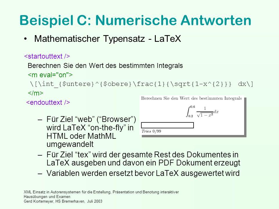 XML Einsatz in Autorensystemen für die Erstellung, Präsentation und Benotung interaktiver Hausübungen und Examen Gerd Kortemeyer, HS Bremerhaven, Juli 2003 Beispiel C: Numerische Antworten Mathematischer Typensatz - LaTeX Berechnen Sie den Wert des bestimmten Integrals \[\int_{$untere}^{$obere}\frac{1}{\sqrt{1-x^{2}}} dx\] –Für Ziel web (Browser) wird LaTeX on-the-fly in HTML oder MathML umgewandelt –Für Ziel tex wird der gesamte Rest des Dokumentes in LaTeX ausgeben und davon ein PDF Dokument erzeugt –Variablen werden ersetzt bevor LaTeX ausgewertet wird