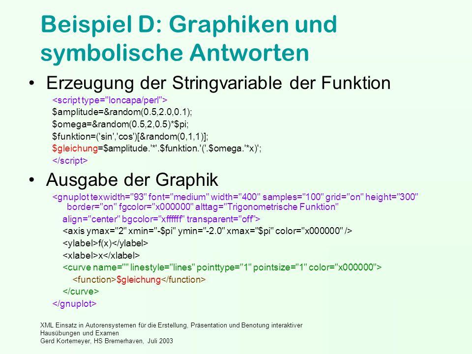 XML Einsatz in Autorensystemen für die Erstellung, Präsentation und Benotung interaktiver Hausübungen und Examen Gerd Kortemeyer, HS Bremerhaven, Juli 2003 Beispiel D: Graphiken und symbolische Antworten Erzeugung der Stringvariable der Funktion $amplitude=&random(0.5,2.0,0.1); $omega=&random(0.5,2,0.5)*$pi; $funktion=( sin , cos )[&random(0,1,1)]; $gleichung=$amplitude. * .$funktion. ( .$omega. *x) ; Ausgabe der Graphik <gnuplot texwidth= 93 font= medium width= 400 samples= 100 grid= on height= 300 border= on fgcolor= x000000 alttag= Trigonometrische Funktion align= center bgcolor= xffffff transparent= off > f(x) x $gleichung