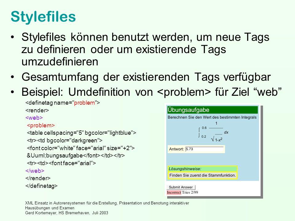 XML Einsatz in Autorensystemen für die Erstellung, Präsentation und Benotung interaktiver Hausübungen und Examen Gerd Kortemeyer, HS Bremerhaven, Juli 2003 Stylefiles Stylefiles können benutzt werden, um neue Tags zu definieren oder um existierende Tags umzudefinieren Gesamtumfang der existierenden Tags verfügbar Beispiel: Umdefinition von für Ziel web Übungsaufgabe