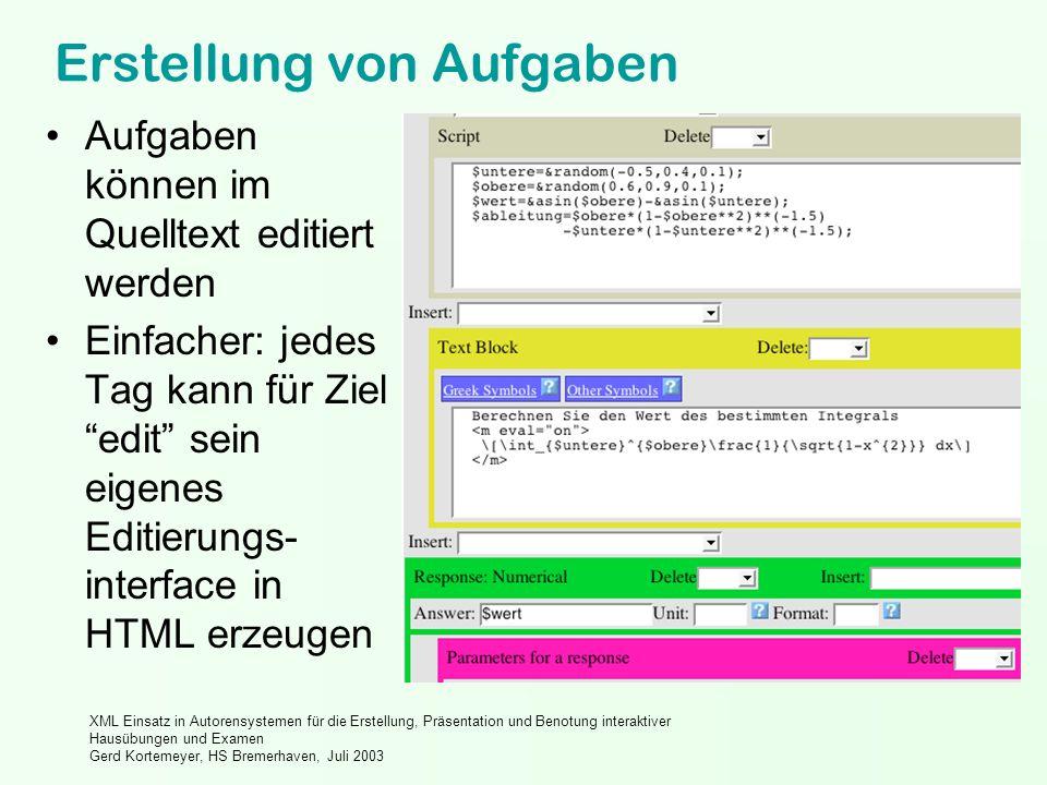 XML Einsatz in Autorensystemen für die Erstellung, Präsentation und Benotung interaktiver Hausübungen und Examen Gerd Kortemeyer, HS Bremerhaven, Juli 2003 Erstellung von Aufgaben Aufgaben können im Quelltext editiert werden Einfacher: jedes Tag kann für Ziel edit sein eigenes Editierungs- interface in HTML erzeugen