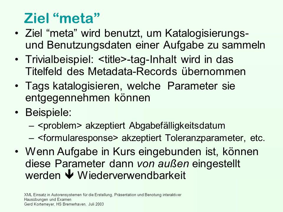XML Einsatz in Autorensystemen für die Erstellung, Präsentation und Benotung interaktiver Hausübungen und Examen Gerd Kortemeyer, HS Bremerhaven, Juli 2003 Ziel meta Ziel meta wird benutzt, um Katalogisierungs- und Benutzungsdaten einer Aufgabe zu sammeln Trivialbeispiel: -tag-Inhalt wird in das Titelfeld des Metadata-Records übernommen Tags katalogisieren, welche Parameter sie entgegennehmen können Beispiele: – akzeptiert Abgabefälligkeitsdatum – akzeptiert Toleranzparameter, etc.