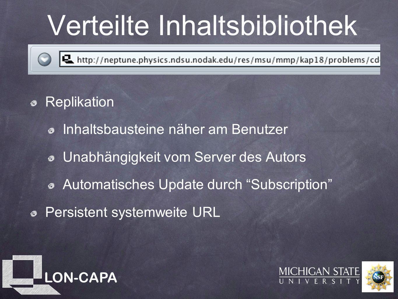 LON-CAPA Verteilte Inhaltsbibliothek Replikation Inhaltsbausteine näher am Benutzer Unabhängigkeit vom Server des Autors Automatisches Update durch Subscription Persistent systemweite URL