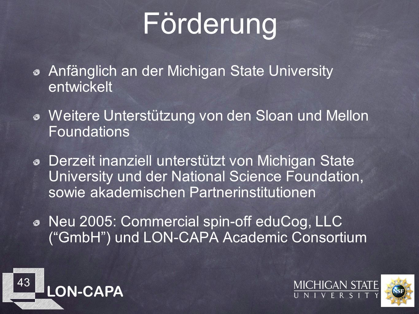 LON-CAPA 43 Förderung Anfänglich an der Michigan State University entwickelt Weitere Unterstützung von den Sloan und Mellon Foundations Derzeit inanziell unterstützt von Michigan State University und der National Science Foundation, sowie akademischen Partnerinstitutionen Neu 2005: Commercial spin-off eduCog, LLC (GmbH) und LON-CAPA Academic Consortium