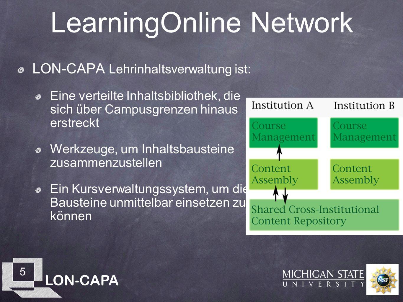 LON-CAPA 5 LearningOnline Network LON-CAPA Lehrinhaltsverwaltung ist: Eine verteilte Inhaltsbibliothek, die sich über Campusgrenzen hinaus erstreckt Werkzeuge, um Inhaltsbausteine zusammenzustellen Ein Kursverwaltungssystem, um diese Bausteine unmittelbar einsetzen zu können