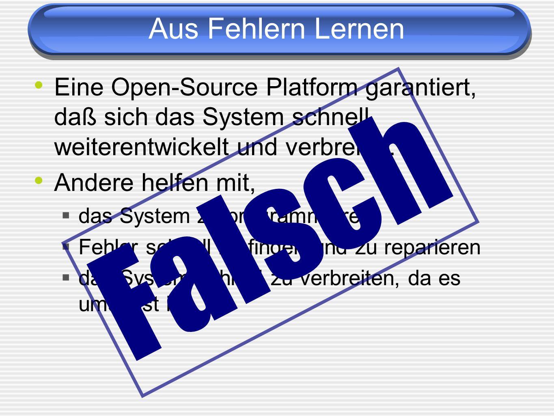 Aus Fehlern Lernen Eine Open-Source Platform garantiert, daß sich das System schnell weiterentwickelt und verbreitet. Andere helfen mit, das System zu