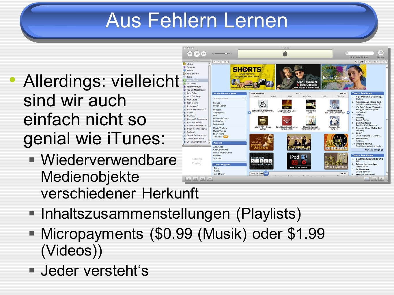 Aus Fehlern Lernen Allerdings: vielleicht sind wir auch einfach nicht so genial wie iTunes: Wiederverwendbare Medienobjekte verschiedener Herkunft Inh