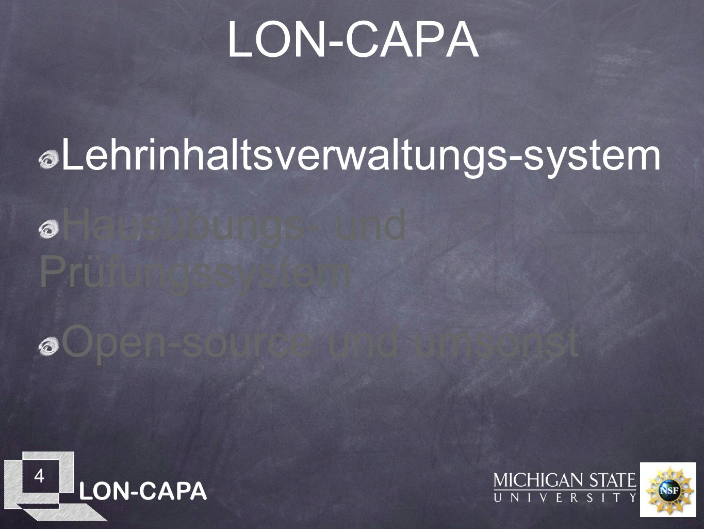 LON-CAPA 5 LearningOnline Network LON-CAPA Lehrinhaltsverwaltung ist: Eine verteilte Inhaltsbibliothek von Lehrbausteinen, die sich über Campusgrenzen hinaus erstreckt Werkzeuge, um Lehrbausteine zusammenzustellen Ein Kursverwaltungssystem, um diese Bausteine unmittelbar einsetzen zu können