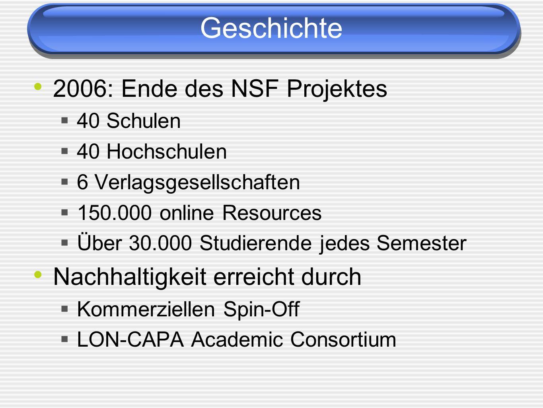 Geschichte 2006: Ende des NSF Projektes 40 Schulen 40 Hochschulen 6 Verlagsgesellschaften 150.000 online Resources Über 30.000 Studierende jedes Semester Nachhaltigkeit erreicht durch Kommerziellen Spin-Off LON-CAPA Academic Consortium