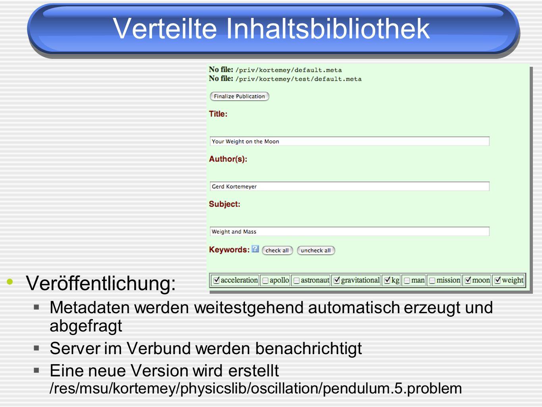 Verteilte Inhaltsbibliothek Veröffentlichung: Metadaten werden weitestgehend automatisch erzeugt und abgefragt Server im Verbund werden benachrichtigt Eine neue Version wird erstellt /res/msu/kortemey/physicslib/oscillation/pendulum.5.problem