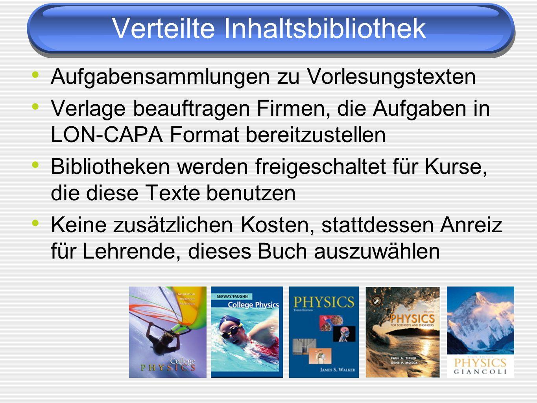 Aufgabensammlungen zu Vorlesungstexten Verlage beauftragen Firmen, die Aufgaben in LON-CAPA Format bereitzustellen Bibliotheken werden freigeschaltet für Kurse, die diese Texte benutzen Keine zusätzlichen Kosten, stattdessen Anreiz für Lehrende, dieses Buch auszuwählen Verteilte Inhaltsbibliothek