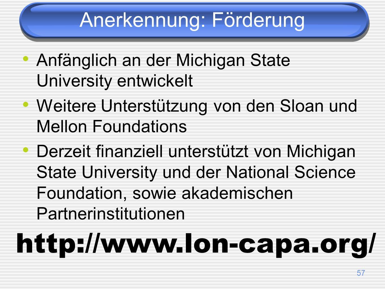 57 Anerkennung: Förderung Anfänglich an der Michigan State University entwickelt Weitere Unterstützung von den Sloan und Mellon Foundations Derzeit finanziell unterstützt von Michigan State University und der National Science Foundation, sowie akademischen Partnerinstitutionen http://www.lon-capa.org/