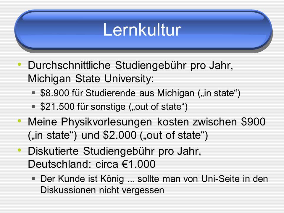 Lernkultur Durchschnittliche Studiengebühr pro Jahr, Michigan State University: $8.900 für Studierende aus Michigan (in state) $21.500 für sonstige (out of state) Meine Physikvorlesungen kosten zwischen $900 (in state) und $2.000 (out of state) Diskutierte Studiengebühr pro Jahr, Deutschland: circa 1.000 Der Kunde ist König...