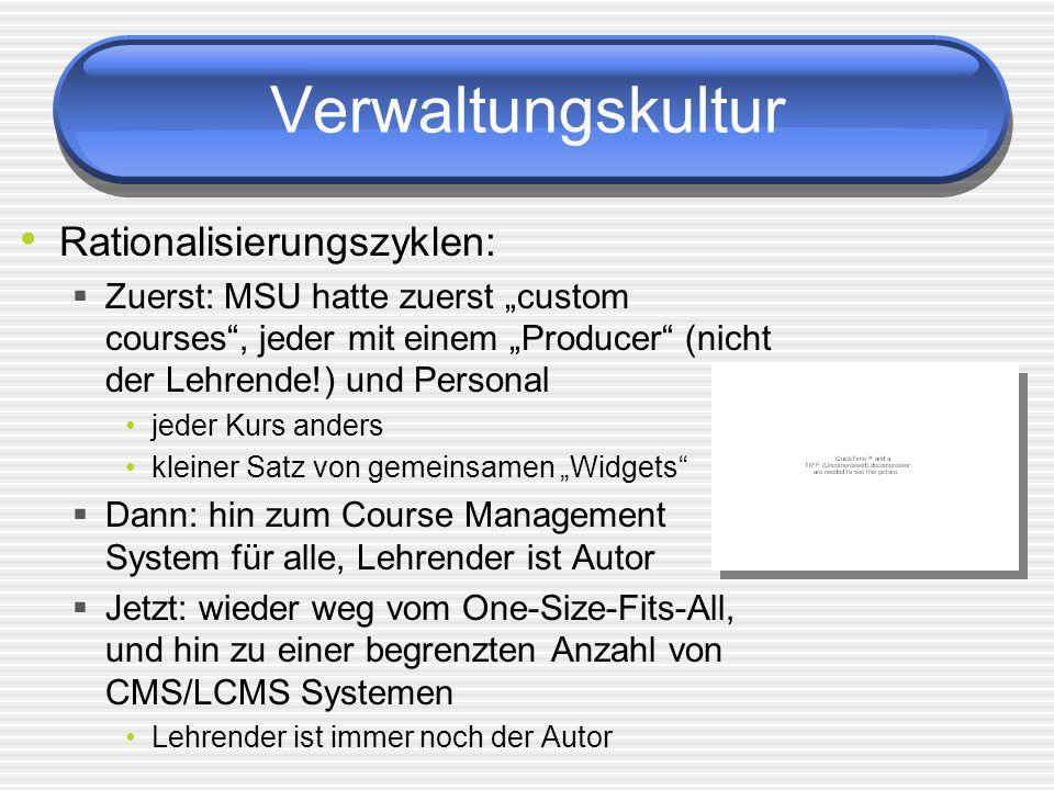 Verwaltungskultur Rationalisierungszyklen: Zuerst: MSU hatte zuerst custom courses, jeder mit einem Producer (nicht der Lehrende!) und Personal jeder Kurs anders kleiner Satz von gemeinsamen Widgets Dann: hin zum Course Management System für alle, Lehrender ist Autor Jetzt: wieder weg vom One-Size-Fits-All, und hin zu einer begrenzten Anzahl von CMS/LCMS Systemen Lehrender ist immer noch der Autor
