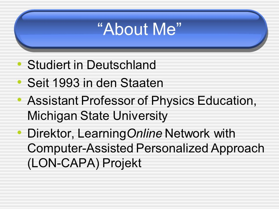 About Me Studiert in Deutschland Seit 1993 in den Staaten Assistant Professor of Physics Education, Michigan State University Direktor, LearningOnline