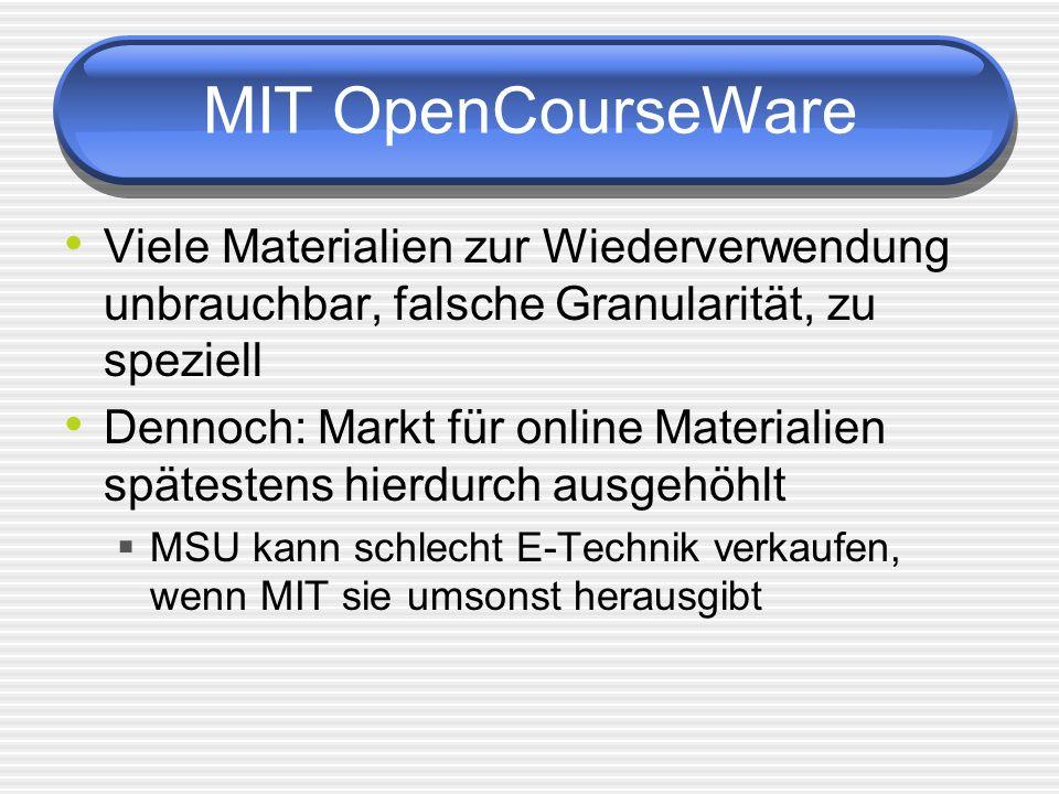MIT OpenCourseWare Viele Materialien zur Wiederverwendung unbrauchbar, falsche Granularität, zu speziell Dennoch: Markt für online Materialien spätestens hierdurch ausgehöhlt MSU kann schlecht E-Technik verkaufen, wenn MIT sie umsonst herausgibt