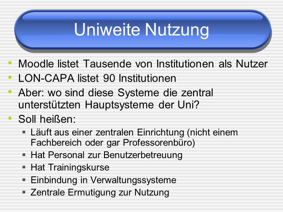 Uniweite Nutzung Moodle listet Tausende von Institutionen als Nutzer LON-CAPA listet 90 Institutionen Aber: wo sind diese Systeme die zentral unterstützten Hauptsysteme der Uni.