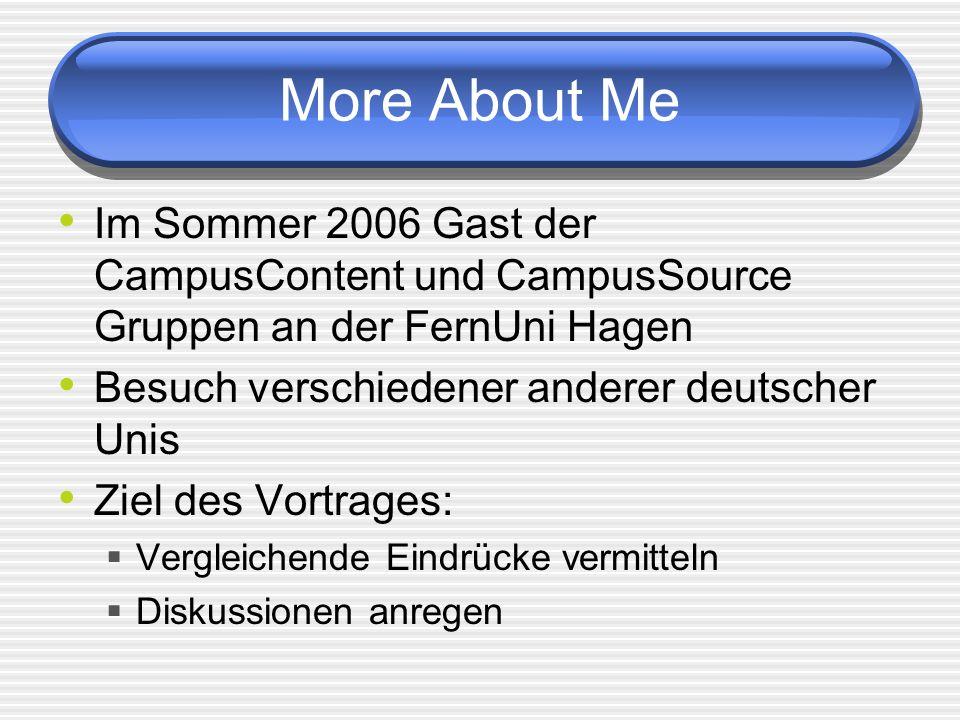 More About Me Im Sommer 2006 Gast der CampusContent und CampusSource Gruppen an der FernUni Hagen Besuch verschiedener anderer deutscher Unis Ziel des Vortrages: Vergleichende Eindrücke vermitteln Diskussionen anregen