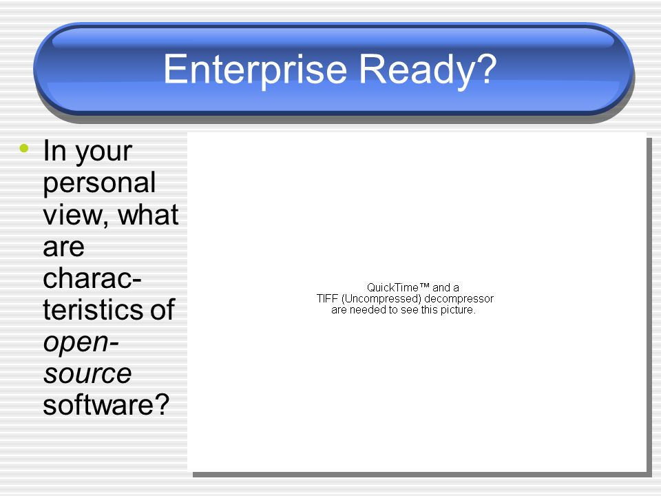 Enterprise Ready? In your personal view, what are charac- teristics of open- source software?