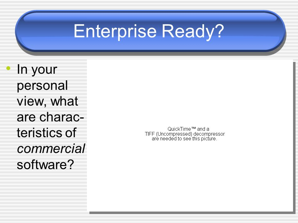 Enterprise Ready? In your personal view, what are charac- teristics of commercial software?