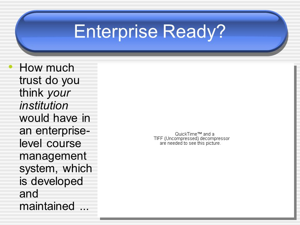 Enterprise Ready? How much trust do you think your institution would have in an enterprise- level course management system, which is developed and mai