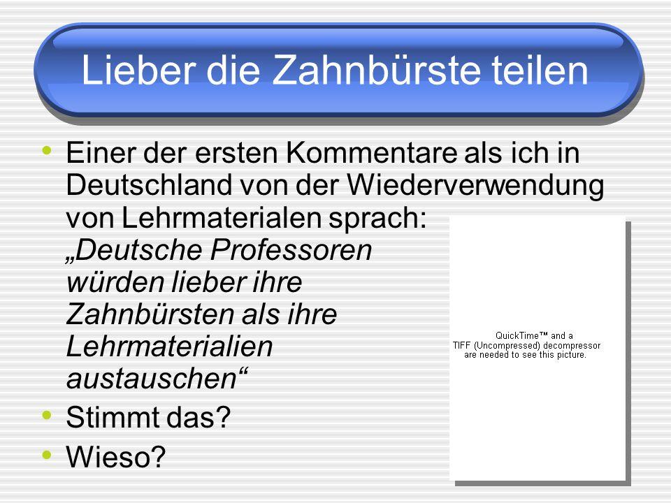 Lieber die Zahnbürste teilen Einer der ersten Kommentare als ich in Deutschland von der Wiederverwendung von Lehrmaterialen sprach: Deutsche Professoren würden lieber ihre Zahnbürsten als ihre Lehrmaterialien austauschen Stimmt das.