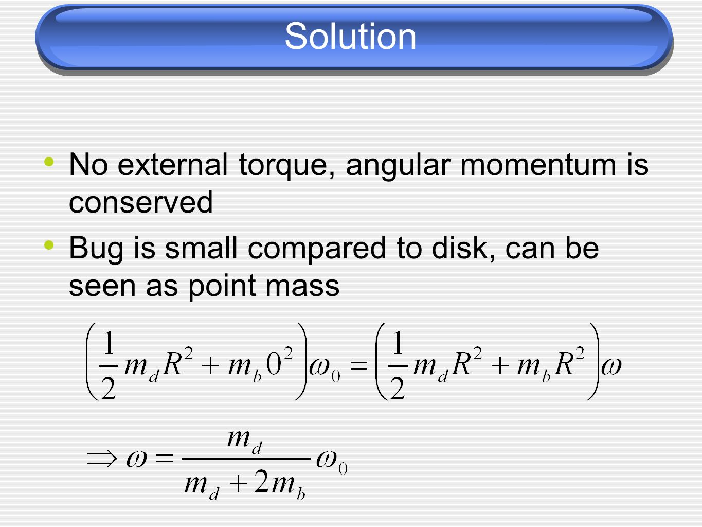 Solution No external torque, angular momentum is conserved Bug is small compared to disk, can be seen as point mass