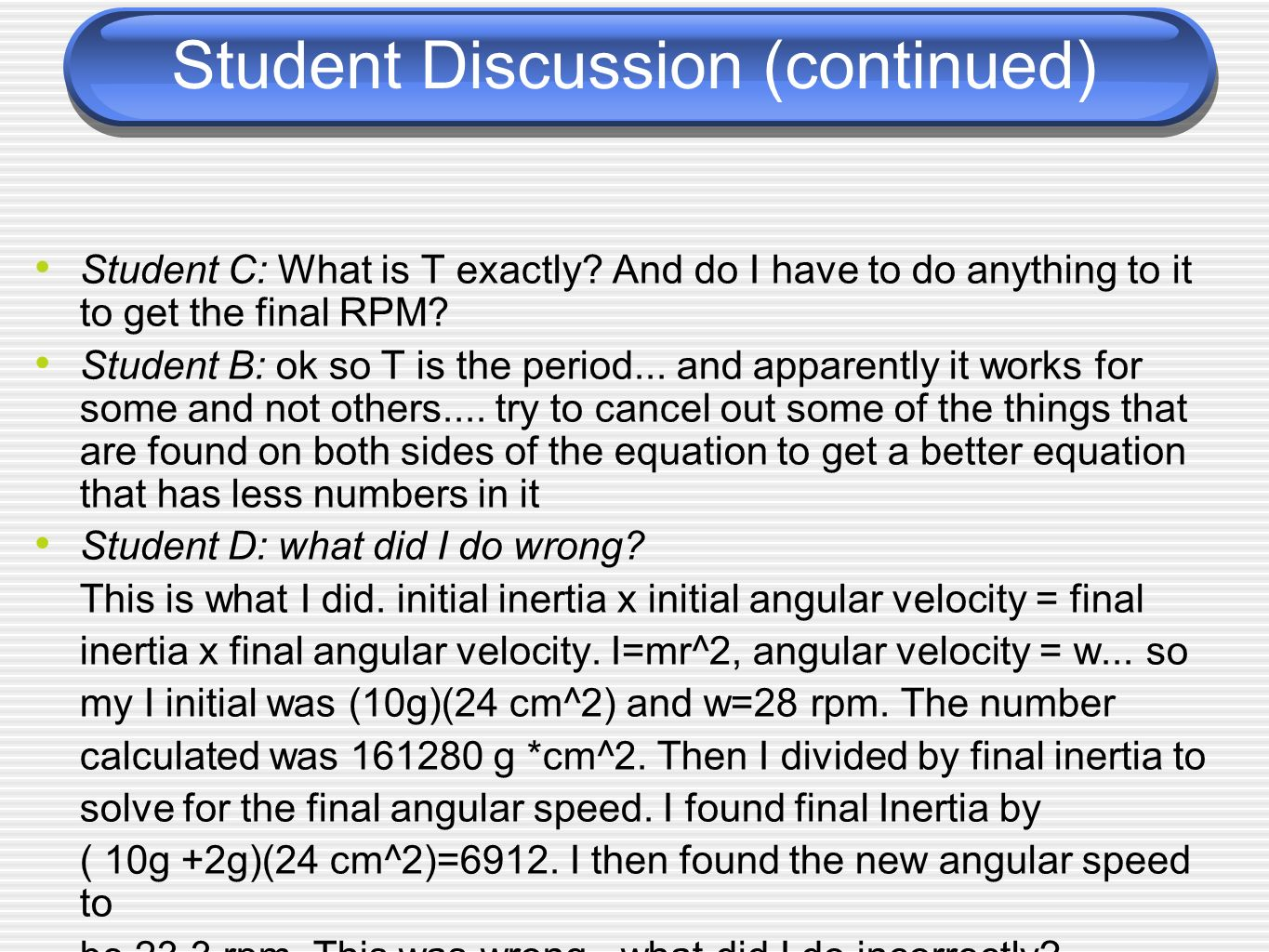 Student Discussion (continued) Student C: What is T exactly? And do I have to do anything to it to get the final RPM? Student B: ok so T is the period