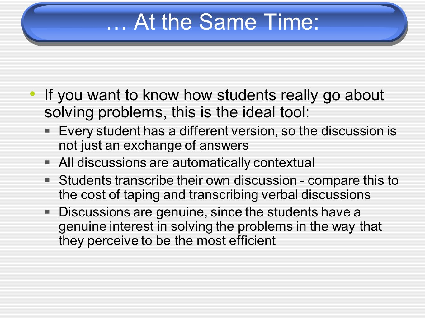 … At the Same Time: If you want to know how students really go about solving problems, this is the ideal tool: Every student has a different version, so the discussion is not just an exchange of answers All discussions are automatically contextual Students transcribe their own discussion - compare this to the cost of taping and transcribing verbal discussions Discussions are genuine, since the students have a genuine interest in solving the problems in the way that they perceive to be the most efficient