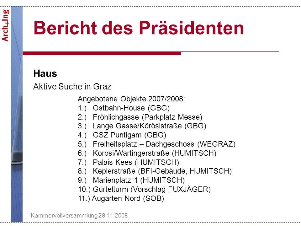 Kammervollversammlung 28.11.2008 Bericht des Präsidenten Haus Aktive Suche in Graz Angebotene Objekte 2007/2008: 1.) Ostbahn-House (GBG) 2.) Fröhlichgasse (Parkplatz Messe) 3.) Lange Gasse/Körösistraße (GBG) 4.) GSZ Puntigam (GBG) 5.) Freiheitsplatz – Dachgeschoss (WEGRAZ) 6.) Körösi/Wartingerstraße (HUMITSCH) 7.) Palais Kees (HUMITSCH) 8.) Keplerstraße (BFI-Gebäude, HUMITSCH) 9.) Marienplatz 1 (HUMITSCH) 10.) Gürtelturm (Vorschlag FUXJÄGER) 11.) Augarten Nord (SOB)