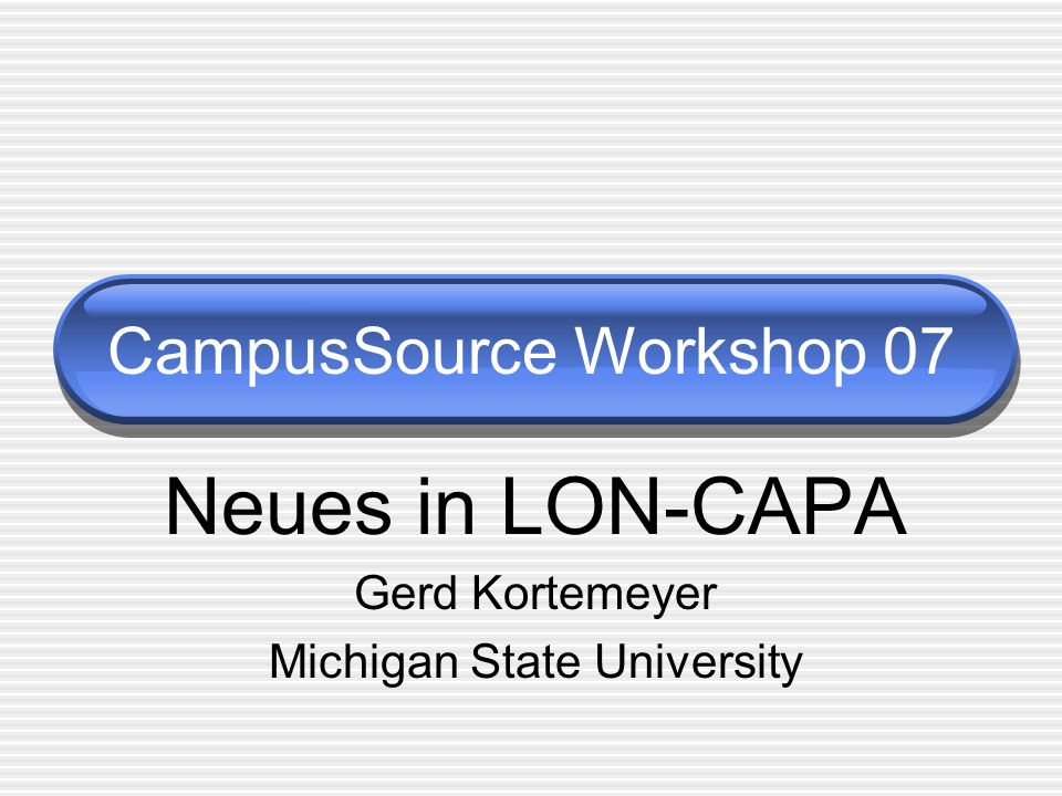 CampusSource Workshop 07 Neues in LON-CAPA Gerd Kortemeyer Michigan State University