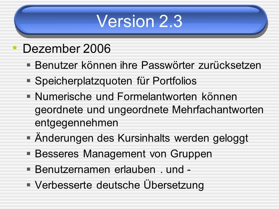 Version 2.3 Dezember 2006 Benutzer können ihre Passwörter zurücksetzen Speicherplatzquoten für Portfolios Numerische und Formelantworten können geordnete und ungeordnete Mehrfachantworten entgegennehmen Änderungen des Kursinhalts werden geloggt Besseres Management von Gruppen Benutzernamen erlauben.