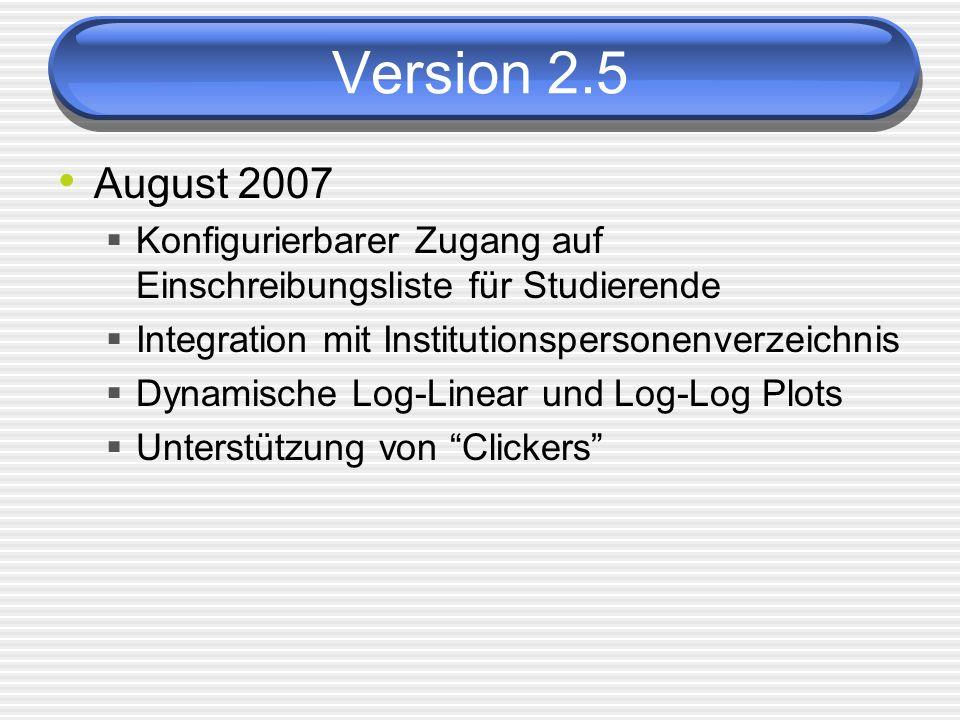 Version 2.5 August 2007 Konfigurierbarer Zugang auf Einschreibungsliste für Studierende Integration mit Institutionspersonenverzeichnis Dynamische Log-Linear und Log-Log Plots Unterstützung von Clickers