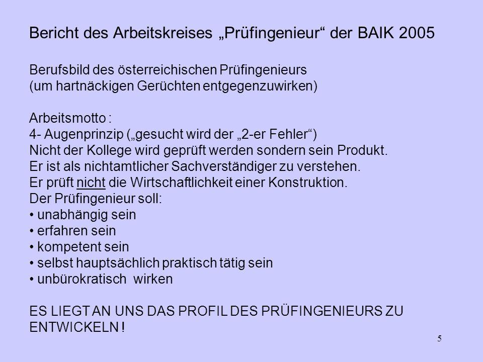 5 Bericht des Arbeitskreises Prüfingenieur der BAIK 2005 Berufsbild des österreichischen Prüfingenieurs (um hartnäckigen Gerüchten entgegenzuwirken) Arbeitsmotto : 4- Augenprinzip (gesucht wird der 2-er Fehler) Nicht der Kollege wird geprüft werden sondern sein Produkt.