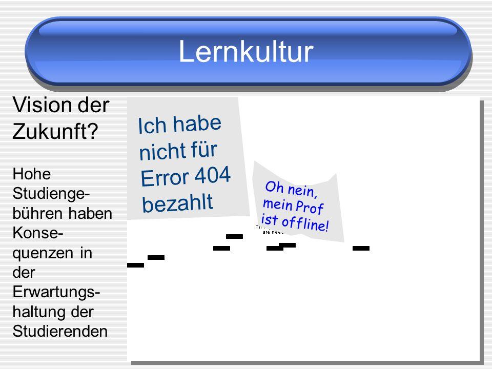 Lernkultur Oh nein, mein Prof ist offline! Ich habe nicht für Error 404 bezahlt Vision der Zukunft? Hohe Studienge- bühren haben Konse- quenzen in der