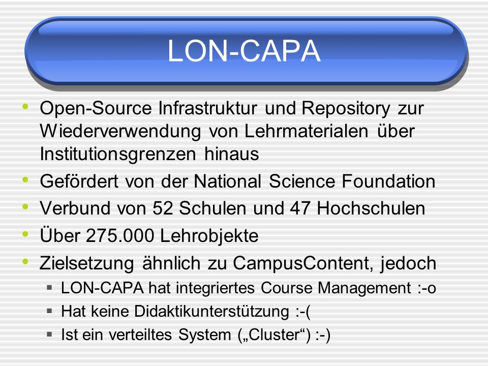 LON-CAPA Open-Source Infrastruktur und Repository zur Wiederverwendung von Lehrmaterialen über Institutionsgrenzen hinaus Gefördert von der National Science Foundation Verbund von 52 Schulen und 47 Hochschulen Über 275.000 Lehrobjekte Zielsetzung ähnlich zu CampusContent, jedoch LON-CAPA hat integriertes Course Management :-o Hat keine Didaktikunterstützung :-( Ist ein verteiltes System (Cluster) :-)
