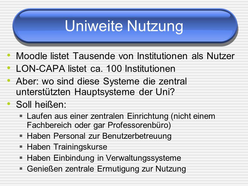 Uniweite Nutzung Moodle listet Tausende von Institutionen als Nutzer LON-CAPA listet ca. 100 Institutionen Aber: wo sind diese Systeme die zentral unt