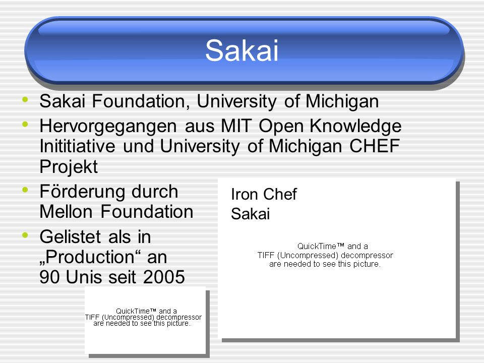 Sakai Sakai Foundation, University of Michigan Hervorgegangen aus MIT Open Knowledge Inititiative und University of Michigan CHEF Projekt Förderung durch Mellon Foundation Gelistet als in Production an 90 Unis seit 2005 Iron Chef Sakai