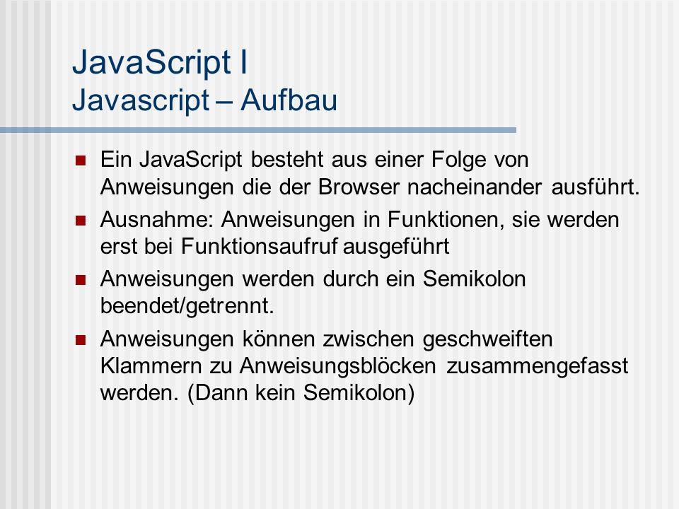 JavaScript I Javascript – Aufbau Ein JavaScript besteht aus einer Folge von Anweisungen die der Browser nacheinander ausführt. Ausnahme: Anweisungen i