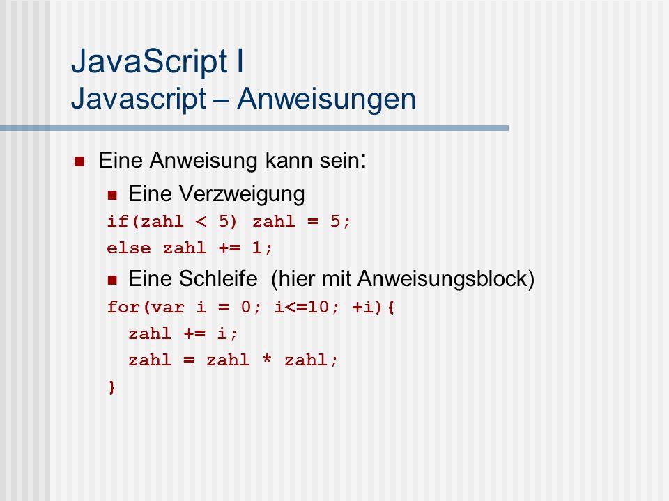 JavaScript I Javascript – Anweisungen Eine Anweisung kann sein : Eine Verzweigung if(zahl < 5) zahl = 5; else zahl += 1; Eine Schleife (hier mit Anwei