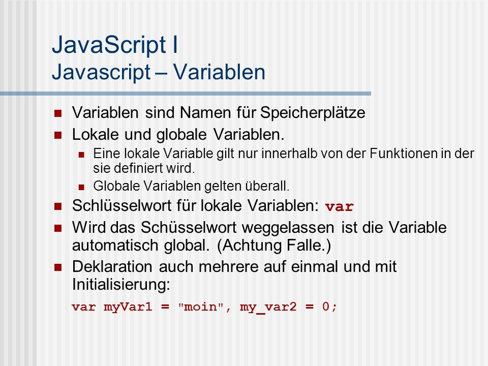JavaScript I Javascript – Variablen Variablen sind Namen für Speicherplätze Lokale und globale Variablen. Eine lokale Variable gilt nur innerhalb von