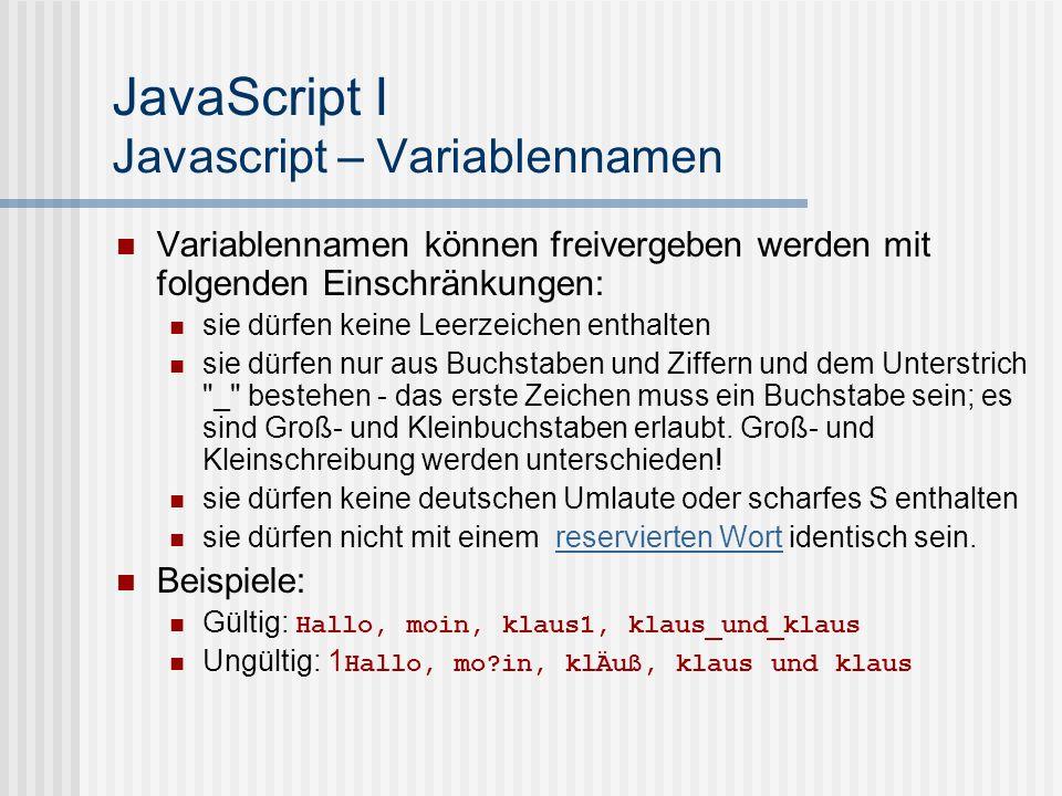 JavaScript I Javascript – Variablennamen Variablennamen können freivergeben werden mit folgenden Einschränkungen: sie dürfen keine Leerzeichen enthalt