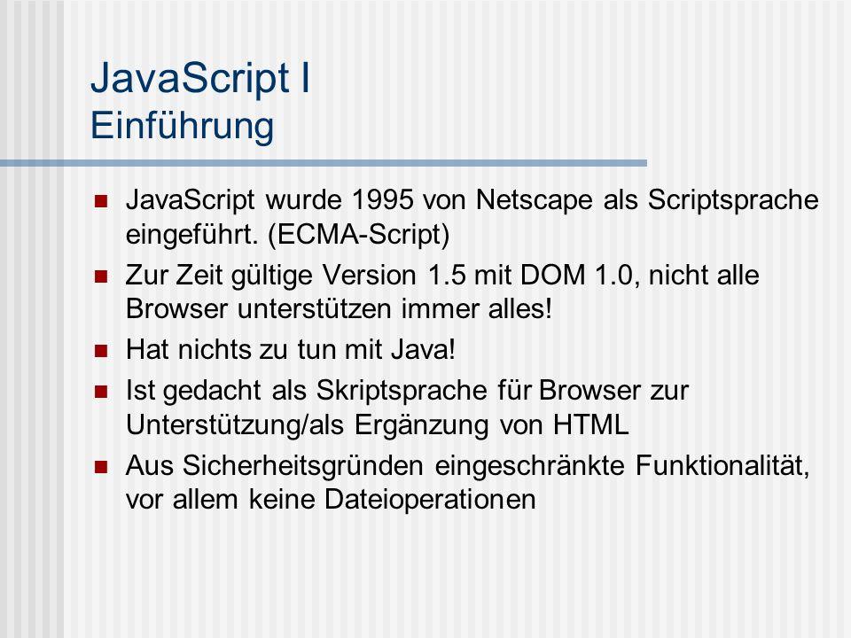 JavaScript I Einführung JavaScript wurde 1995 von Netscape als Scriptsprache eingeführt. (ECMA-Script) Zur Zeit gültige Version 1.5 mit DOM 1.0, nicht
