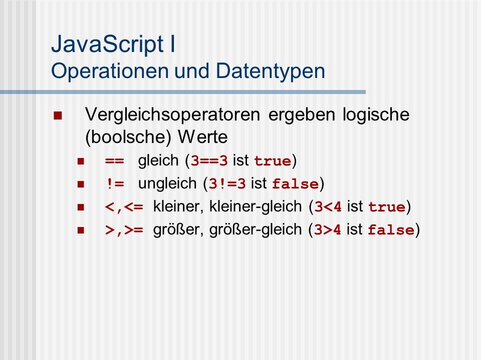 JavaScript I Operationen und Datentypen Vergleichsoperatoren ergeben logische (boolsche) Werte == gleich ( 3==3 ist true ) != ungleich ( 3!=3 ist fals