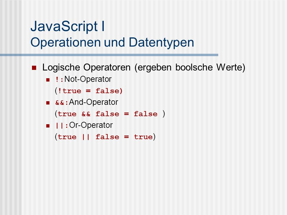JavaScript I Operationen und Datentypen Logische Operatoren (ergeben boolsche Werte) !: Not-Operator ( !true = false) &&: And-Operator ( true && false = false ) ||: Or-Operator ( true || false = true )