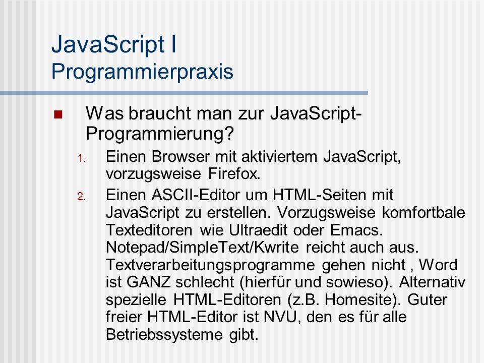 JavaScript I Programmierpraxis Was braucht man zur JavaScript- Programmierung? Einen Browser mit aktiviertem JavaScript, vorzugsweise Firefox. Einen A