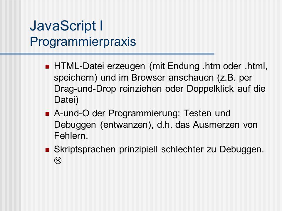 JavaScript I Programmierpraxis HTML-Datei erzeugen (mit Endung.htm oder.html, speichern) und im Browser anschauen (z.B. per Drag-und-Drop reinziehen o