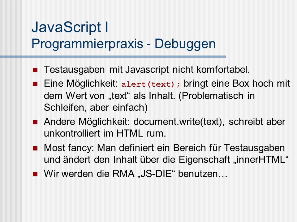 JavaScript I Programmierpraxis - Debuggen Testausgaben mit Javascript nicht komfortabel. Eine Möglichkeit: alert(text); bringt eine Box hoch mit dem W