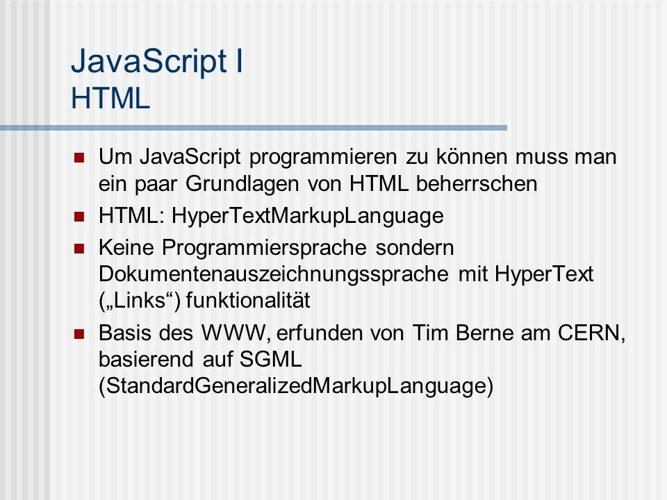 JavaScript I HTML Um JavaScript programmieren zu können muss man ein paar Grundlagen von HTML beherrschen HTML: HyperTextMarkupLanguage Keine Programm